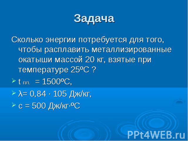 Задача Сколько энергии потребуется для того, чтобы расплавить металлизированные окатыши массой 20 кг, взятые при температуре 25ºС ? t пл. = 1500ºС, λ= 0,84 · 105 Дж/кг, с = 500 Дж/кг·ºС