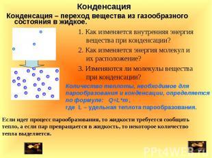 Конденсация – переход вещества из газообразного состояния в жидкое. Конденсация