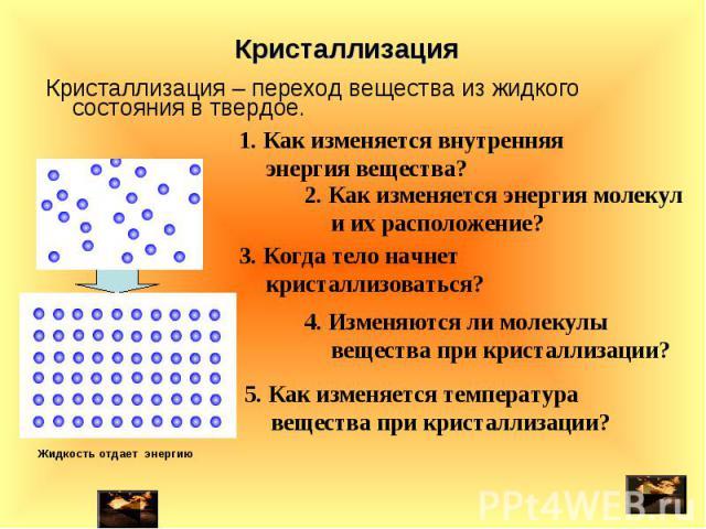 Кристаллизация – переход вещества из жидкого состояния в твердое. Кристаллизация – переход вещества из жидкого состояния в твердое.
