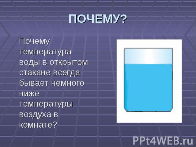 Почему температура воды в открытом стакане всегда бывает немного ниже температуры воздуха в комнате? Почему температура воды в открытом стакане всегда бывает немного ниже температуры воздуха в комнате?