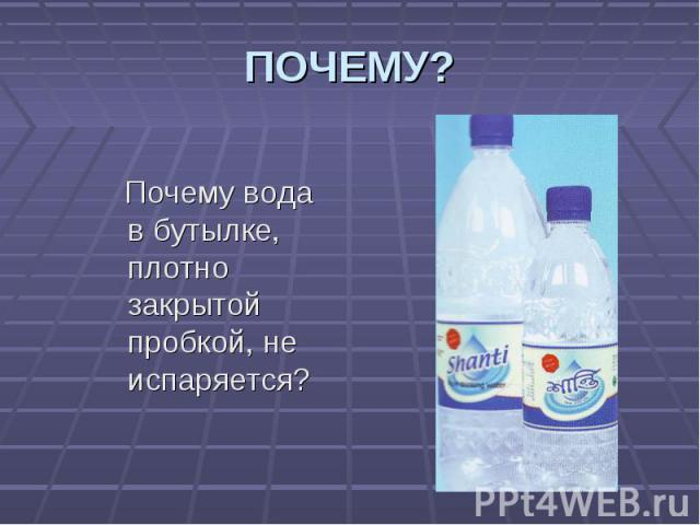 Почему вода в бутылке, плотно закрытой пробкой, не испаряется? Почему вода в бутылке, плотно закрытой пробкой, не испаряется?