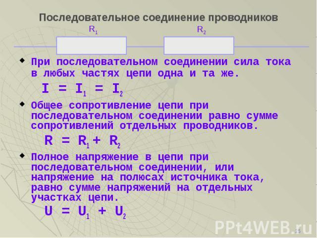 При последовательном соединении сила тока в любых частях цепи одна и та же. При последовательном соединении сила тока в любых частях цепи одна и та же. I = I1 = I2 Общее сопротивление цепи при последовательном соединении равно сумме сопротивлений от…