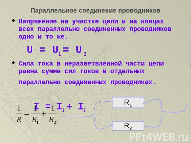 Напряжение на участке цепи и на концах всех параллельно соединенных проводников одно и то же. Напряжение на участке цепи и на концах всех параллельно соединенных проводников одно и то же. U = U1 = U 2 Сила тока в неразветвленной части цепи равна сум…