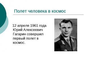 Полет человека в космос 12 апреля 1961 года Юрий Алексеевич Гагарин совершил пер