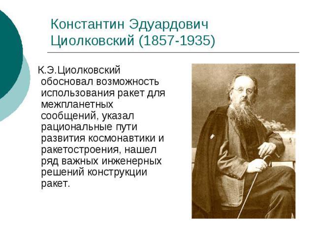 Константин Эдуардович Циолковский (1857-1935) К.Э.Циолковский обосновал возможность использования ракет для межпланетных сообщений, указал рациональные пути развития космонавтики и ракетостроения, нашел ряд важных инженерных решений конструкции ракет.