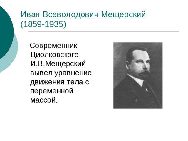 Иван Всеволодович Мещерский (1859-1935) Современник Циолковского И.В.Мещерский вывел уравнение движения тела с переменной массой.