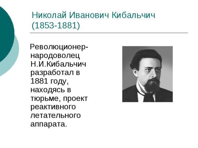 Николай Иванович Кибальчич (1853-1881) Революционер-народоволец Н.И.Кибальчич разработал в 1881 году, находясь в тюрьме, проект реактивного летательного аппарата.