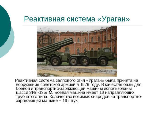 Реактивная система «Ураган» Реактивная система залпового огня «Ураган» была принята на вооружение советской армией в 1976 году. В качестве базы для боевой и транспортно-заряжающей машины использованы шасси ЗИЛ-135ЛМ. Боевая машина имеет 16 направляю…