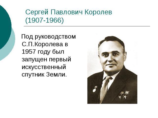 Сергей Павлович Королев (1907-1966) Под руководством С.П.Королева в 1957 году был запущен первый искусственный спутник Земли.