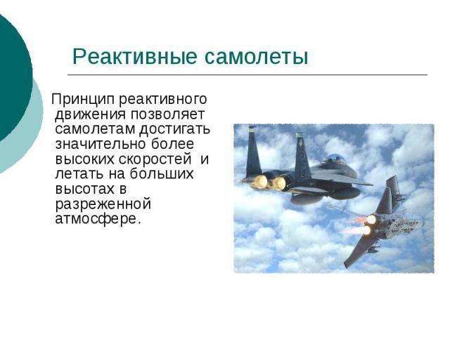 Реактивные самолеты Принцип реактивного движения позволяет самолетам достигать значительно более высоких скоростей и летать на больших высотах в разреженной атмосфере.