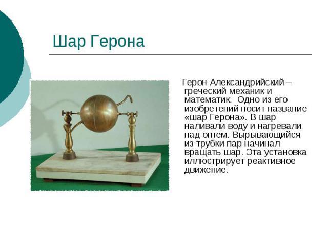 Шар Герона Герон Александрийский – греческий механик и математик. Одно из его изобретений носит название «шар Герона». В шар наливали воду и нагревали над огнем. Вырывающийся из трубки пар начинал вращать шар. Эта установка иллюстрирует реактивное д…