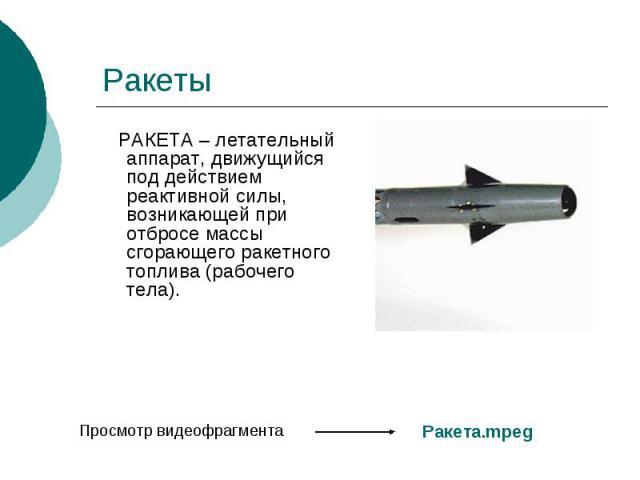 Ракеты РАКЕТА – летательный аппарат, движущийся под действием реактивной силы, возникающей при отбросе массы сгорающего ракетного топлива (рабочего тела).