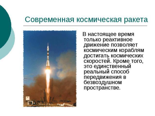 Современная космическая ракета В настоящее время только реактивное движение позволяет космическим кораблям достигать космических скоростей. Кроме того, это единственный реальный способ передвижения в безвоздушном пространстве.