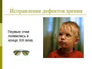 Исправление дефектов зрения Первые очки появились в конце XIII века.