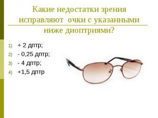 Какие недостатки зрения исправляют очки с указанными ниже диоптриями? + 2 дптр;