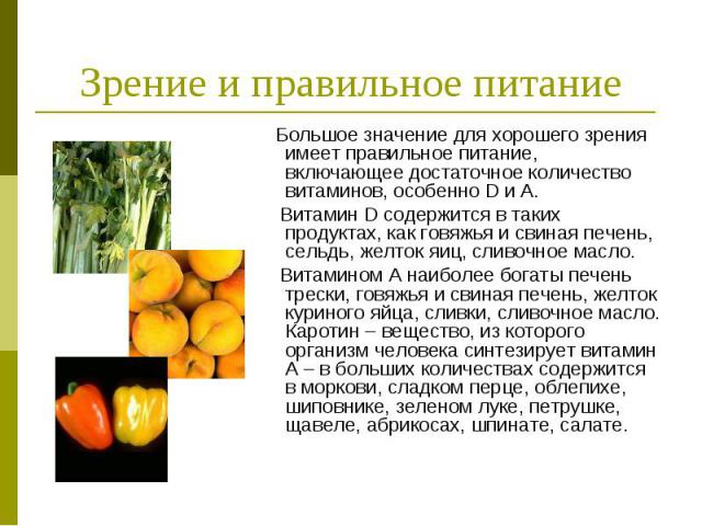 Зрение и правильное питание Большое значение для хорошего зрения имеет правильное питание, включающее достаточное количество витаминов, особенно D и A. Витамин D содержится в таких продуктах, как говяжья и свиная печень, сельдь, желток яиц, сливочно…