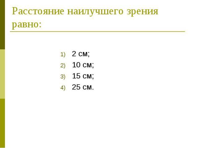 Расстояние наилучшего зрения равно: 2 см; 10 см; 15 см; 25 см.