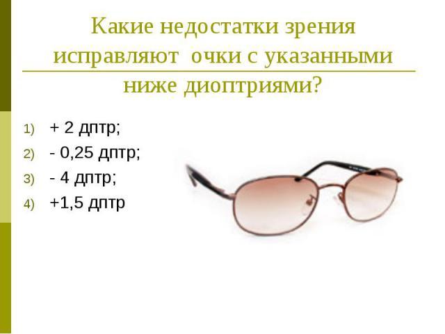 Какие недостатки зрения исправляют очки с указанными ниже диоптриями? + 2 дптр; - 0,25 дптр; - 4 дптр; +1,5 дптр