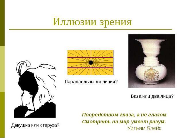 Иллюзии зрения Посредством глаза, а не глазом Смотреть на мир умеет разум. Уильям Блейк