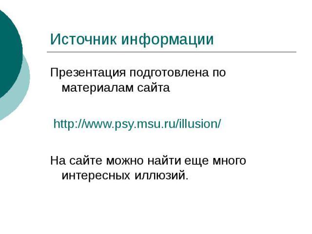 Источник информации Презентация подготовлена по материалам сайта http://www.psy.msu.ru/illusion/ На сайте можно найти еще много интересных иллюзий.