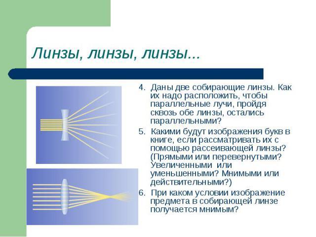 4. Даны две собирающие линзы. Как их надо расположить, чтобы параллельные лучи, пройдя сквозь обе линзы, остались параллельными? 4. Даны две собирающие линзы. Как их надо расположить, чтобы параллельные лучи, пройдя сквозь обе линзы, остались паралл…