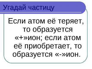 Угадай частицу Если атом её теряет, то образуется «+»ион; если атом её приобрета