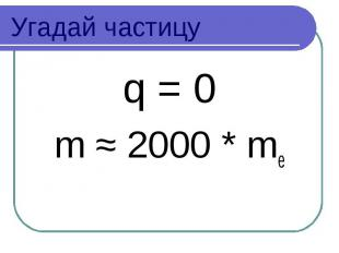 Угадай частицу q = 0 m ≈ 2000 * me