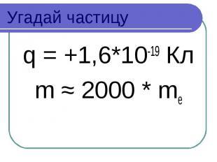 Угадай частицу q = +1,6*10-19 Кл m ≈ 2000 * me