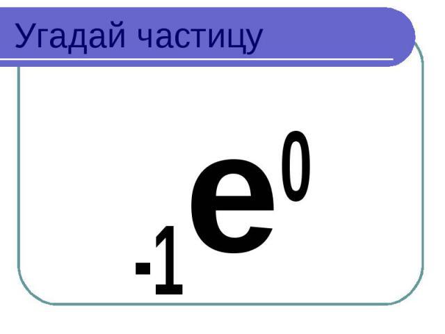 Угадай частицу -1e0