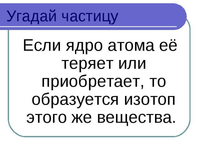 Угадай частицу Если ядро атома её теряет или приобретает, то образуется изотоп этого же вещества.