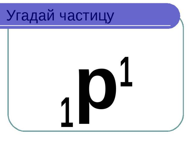 Угадай частицу 1p1