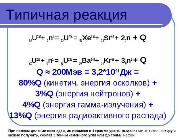 Типичная реакция 92U235+ 0n1 = 92U236 = 54Xe139+ 38Sr95 + 20n1 + Q 92U235+ 0n1 = 92U236 = 56Ba144+ 36Kr89 + 30n1 + Q Q ≈ 200Мэв = 3,2*10-11 Дж = 80%Q (кинетич. энергия осколков) + 3%Q (энергия нейтронов) + 4%Q (энергия гамма-излучения) + 13%Q (энерг…