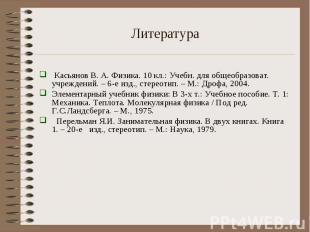 Литература Касьянов В. А. Физика. 10 кл.: Учебн. для общеобразоват. учреждений.