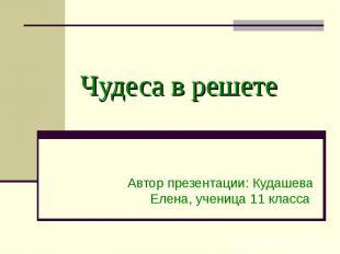 Чудеса в решете Автор презентации: Кудашева Елена, ученица 11 класса