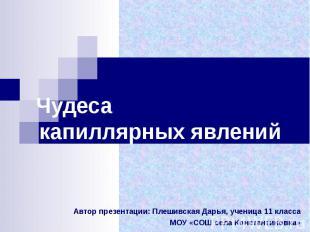 Чудеса капиллярных явлений Автор презентации: Плешивская Дарья, ученица 11 класс