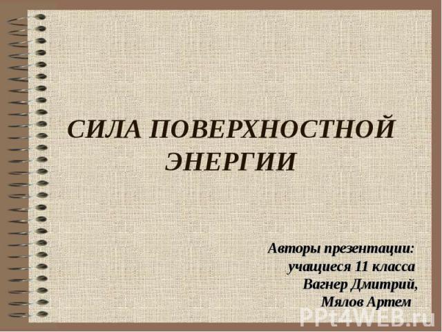 СИЛА ПОВЕРХНОСТНОЙ ЭНЕРГИИ Авторы презентации: учащиеся 11 класса Вагнер Дмитрий, Мялов Артем