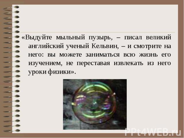 «Выдуйте мыльный пузырь, – писал великий английский ученый Кельвин, – и смотрите на него: вы можете заниматься всю жизнь его изучением, не переставая извлекать из него уроки физики». «Выдуйте мыльный пузырь, – писал великий английский ученый Кельвин…