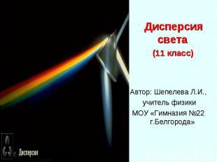 Дисперсия света Дисперсия света (11 класс) Автор: Шепелева Л.И., учитель физики