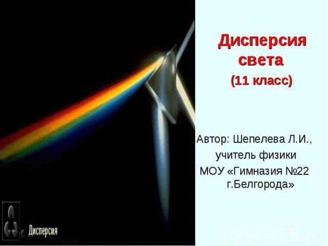 Дисперсия света Дисперсия света (11 класс) Автор: Шепелева Л.И., учитель физики МОУ «Гимназия №22 г.Белгорода»