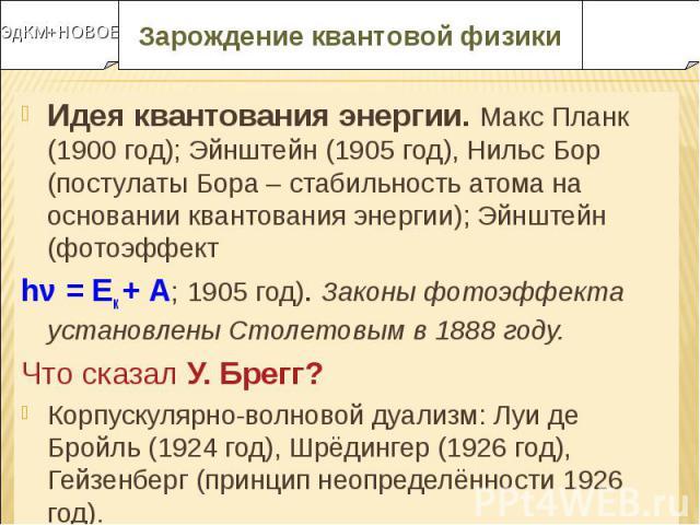 Идея квантования энергии. Макс Планк (1900 год); Эйнштейн (1905 год), Нильс Бор (постулаты Бора – стабильность атома на основании квантования энергии); Эйнштейн (фотоэффект Идея квантования энергии. Макс Планк (1900 год); Эйнштейн (1905 год), Нильс …