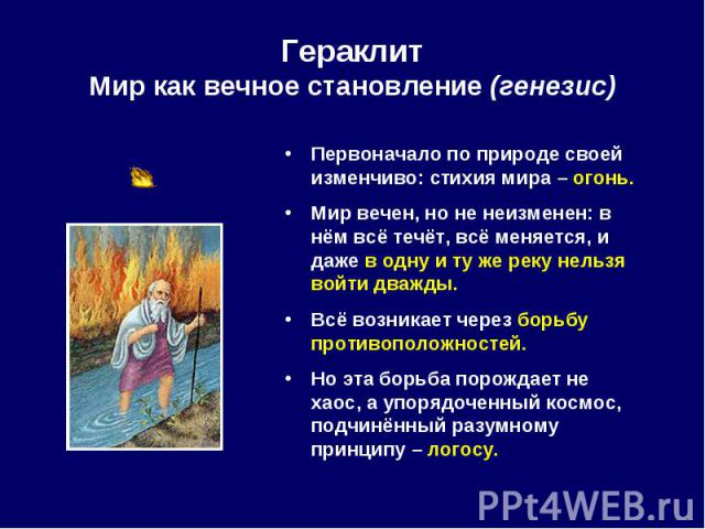 Первоначало по природе своей изменчиво: стихия мира – огонь. Первоначало по природе своей изменчиво: стихия мира – огонь. Мир вечен, но не неизменен: в нём всё течёт, всё меняется, и даже в одну и ту же реку нельзя войти дважды. Всё возникает через …
