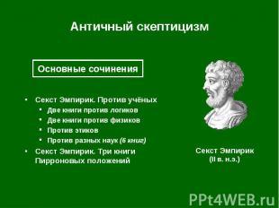 Античный скептицизм Секст Эмпирик. Против учёных Две книги против логиков Две кн