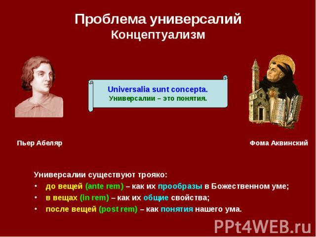 Проблема универсалий Концептуализм Универсалии существуют трояко: до вещей (ante rem) – как их прообразы в Божественном уме; в вещах (in rem) – как их общие свойства; после вещей (post rem) – как понятия нашего ума.