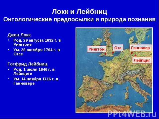 Локк и Лейбниц Онтологические предпосылки и природа познания Джон Локк Род. 29 августа 1632 г. в Рингтоне Ум. 28 октября 1704 г. в Отсе Готфрид Лейбниц Род. 1 июля 1646 г. в Лейпциге Ум. 14 ноября 1716 г. в Ганновере