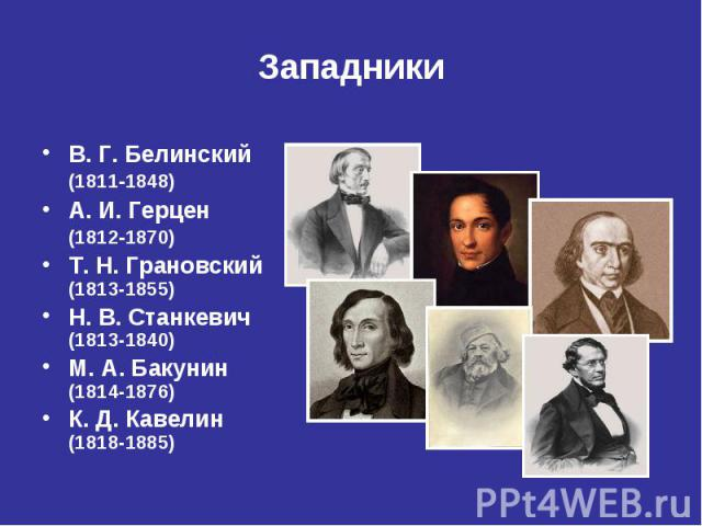 Западники В.Г.Белинский (18111848) А.И.Герцен (18121870) Т. Н.Грановский (1813-1855) Н. В.Станкевич (1813-1840) М. А.Бакунин (1814-1876) К. Д. Кавелин (1818-1885)