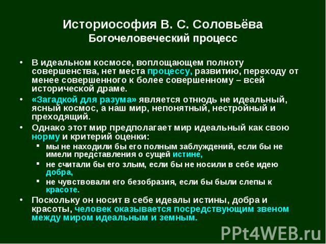 Историософия В. С. Соловьёва Богочеловеческий процесс В идеальном космосе, воплощающем полноту совершенства, нет места процессу, развитию, переходу от менее совершенного к более совершенному – всей исторической драме. «Загадкой для разума» является …