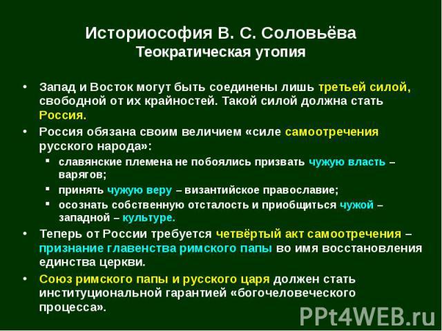 Историософия В. С. Соловьёва Теократическая утопия Запад и Восток могут быть соединены лишь третьей силой, свободной от их крайностей. Такой силой должна стать Россия. Россия обязана своим величием «силе самоотречения русского народа»: славянские пл…