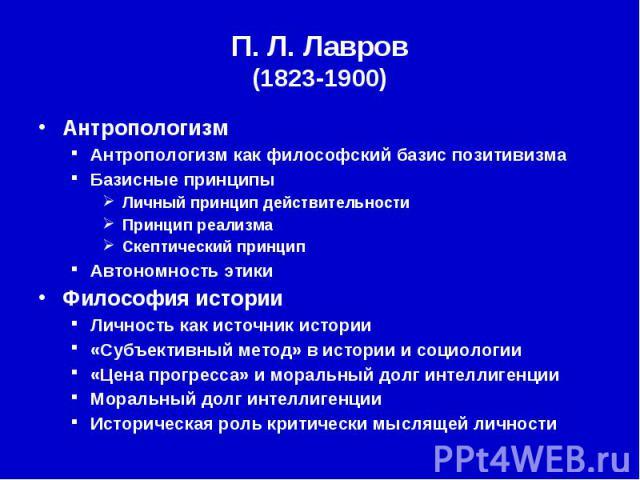 П. Л.Лавров (1823-1900) Антропологизм Антропологизм как философский базис позитивизма Базисные принципы Личный принцип действительности Принцип реализма Скептический принцип Автономность этики Философия истории Личность как источник истории «С…