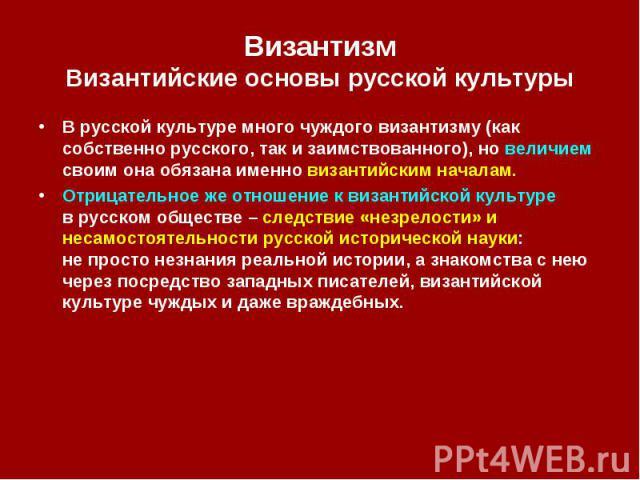 Византизм Византийские основы русской культуры В русской культуре много чуждого византизму (как собственно русского, так и заимствованного), но величием своим она обязана именно византийским началам. Отрицательное же отношение к византийской культур…