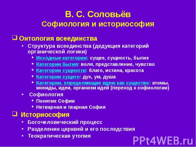 В. С.Соловьёв Софиология и историософия Онтология всеединства Структура всеединства (дедукция категорий органической логики) Исходные категории: сущее, сущность, бытие Категории бытия: воля, представление, чувство Категории сущности: благо, ис…